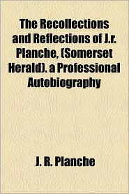 The Recollections And Reflections Of J.R. Planch , (Somerset Herald). A Professional Autobiography - J. R. Planch