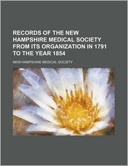 Records Of The New Hampshire Medical Society From Its Organization In 1791 To The Year 1854 - New-Hampshire Medical Society