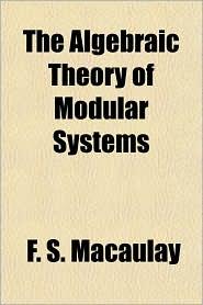 The Algebraic Theory of Modular Systems - F.S. Macaulay