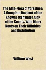 The Alga-Flora of Yorkshire; A Complete Account of the Known Freshwater Algae of the County, with Many Notes on Their Affinities and Distribution - William West