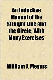 An Inductive Manual of the Straight Line and the Circle; With Many Exercises - William J. Meyers