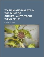 To Siam And Malaya In The Duke Of Sutherland's Yacht 'sans Peur' - Florence Caddy