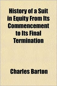 History of a Suit in Equity from Its Commencement to Its Final Termination - Charles Barton