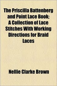 The Priscilla Battenberg And Point Lace Book; A Collection Of Lace Stitches With Working Directions For Braid Laces - Nellie Clarke Brown