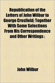 Republication Of The Letters Of John Wilbur To George Crosfield; Together With Some Selections From His Correspondence And Other Writings - John Wilbur