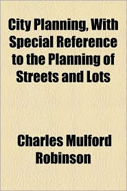 City Planning, With Special Reference To The Planning Of Streets And Lots - Charles Mulford Robinson