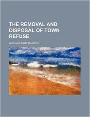 The Removal And Disposal Of Town Refuse - William Henry Maxwell