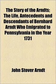 The Story Of The Arndts; The Life, Antecedents And Descendants Of Bernhard Arndt Who Emigrated To Pennsylvania In The Year 1731 - John Stover Arndt