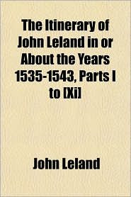 The Itinerary of John Leland in or about the Years 1535-1543, Parts I to [Xi] - John Leland
