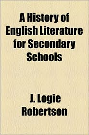 A History Of English Literature For Secondary Schools - J. Logie Robertson