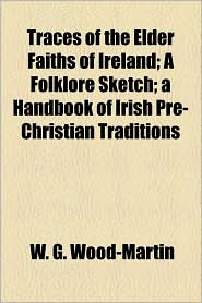 Traces Of The Elder Faiths Of Ireland; A Folklore Sketch; A Handbook Of Irish Pre-Christian Traditions - W.G. Wood-Martin
