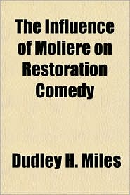 The Influence of Moliere on Restoration Comedy - Dudley H. Miles