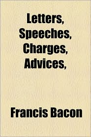 Letters, Speeches, Charges, Advices, - Francis Bacon