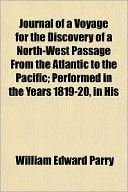 Journal of a Voyage for the Discovery of a North-West Passage from the Atlantic to the Pacific; Performed in the Years 1819-20, in His - William Edward Parry