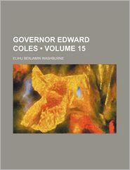 Governor Edward Coles (Volume 15 ) - Clarence Walworth Alvord, Elihu Benjamin Washburne