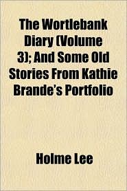 The Wortlebank Diary (Volume 3); And Some Old Stories from Kathie Brande's Portfolio - Holme Lee