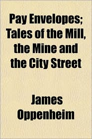 Pay Envelopes; Tales of the Mill, the Mine and the City Street - James Oppenheim