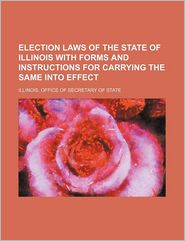 Election Laws of the State of Illinois with Forms and Instructions for Carrying the Same Into Effect - Illinois Laws & Statutes Etc, Illinois Office of State