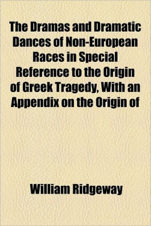 The Dramas And Dramatic Dances Of Non-European Races In Special Reference To The Origin Of Greek Tragedy, With An Appendix On The Origin Of