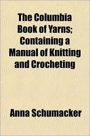 The Columbia Book of Yarns; Containing a Manual of Knitting and Crocheting - Anna Schumacker