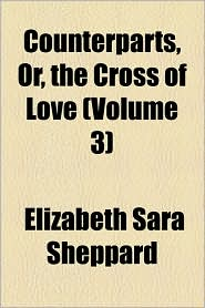 Counterparts, Or, The Cross Of Love (Volume 3) - Elizabeth Sara Sheppard