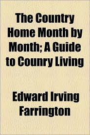 The Country Home Month By Month; A Guide To Counry Living - Edward Irving Farrington