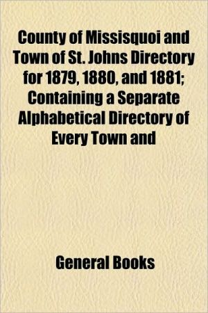 County of Missisquoi and Town of St. Johns Directory for 1879, 1880, and 1881; Containing a Separate Alphabetical Directory of Every Town and