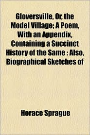 Gloversville, Or, the Model Village; A Poem, with an Appendix, Containing a Succinct History of the Same: Also, Biographical Sketches of - Horace Sprague
