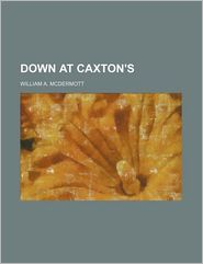 Down At Caxton's - William A. Mcdermott