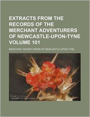 Extracts From The Records Of The Merchant Adventurers Of Newcastle-Upon-Tyne - Merchant Adventurers Of Tyne