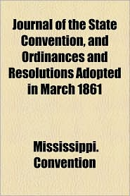 Journal Of The State Convention, And Ordinances And Resolutions Adopted In March 1861 - Mississippi. Convention