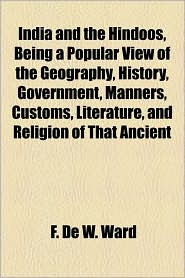 India And The Hindoos, Being A Popular View Of The Geography, History, Government, Manners, Customs, Literature, And Religion Of That Ancient - F. De W. Ward