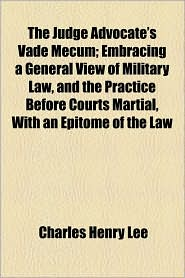 The Judge Advocate's Vade Mecum; Embracing A General View Of Military Law, And The Practice Before Courts Martial, With An Epitome Of The Law - Charles Henry Lee