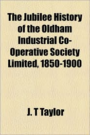 The Jubilee History Of The Oldham Industrial Co-Operative Society Limited, 1850-1900 - J. T Taylor