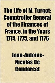 The Life of M. Turgot; Comptroller General of the Finances of France, in the Years 1774, 1775, and 1776 - Jean Antoine Nicolas De Condorcet