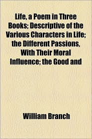 Life, A Poem In Three Books; Descriptive Of The Various Characters In Life; The Different Passions, With Their Moral Influence; The Good And - William Branch