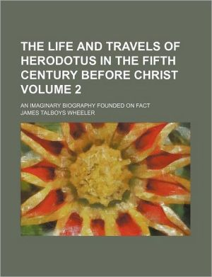 The life and travels of Herodotus in the fifth century before Christ Volume 2; an imaginary biography founded on fact, illustrative of the history, manners, religion, literature, arts, and social condition of the Greeks, Egyptians, Persians, Babylonians