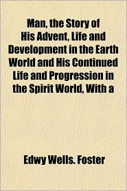 Man, the Story of His Advent, Life and Development in the Earth World and His Continued Life and Progression in the Spirit World, with a - Edwy Wells Foster