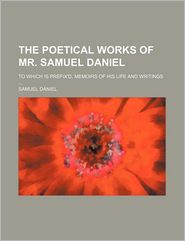 The Poetical Works of Mr. Samuel Daniel; To Which Is Prefix'd, Memoirs of His Life and Writings - Samuel Daniel