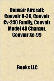Convair Aircraft; Convair B-36, Convair Cv-240 Family, Convair Model 48 Charger, Convair Xc-99 - Books Llc