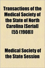 Transactions Of The Medical Society Of The State Of North Carolina [Serial] (55 (1908)) - Medical Society Of The State Session