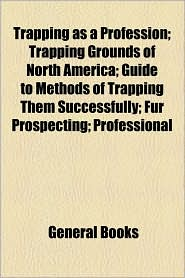 Trapping As A Profession; Trapping Grounds Of North America; Guide To Methods Of Trapping Them Successfully; Fur Prospecting; Professional - General Books