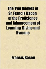 The Two Bookes Of Sr. Francis Bacon. Of The Proficience And Aduancement Of Learning, Divine And Hvmane - Francis Bacon