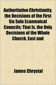 Authoritative Christianity. the Decisions of the First Six Sole Ecumenical Councils; That Is, the Only Decisions of the Whole Church, East and - James Chrystal