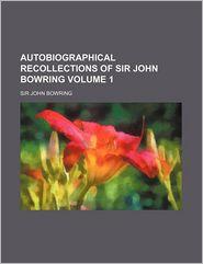 Autobiographical Recollections of Sir John Bowring Volume 1 - John Bowring