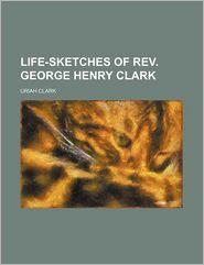 Life-Sketches Of Rev. George Henry Clark - Uriah Clark