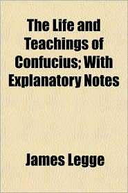 The Life and Teachings of Confucius; With Explanatory Notes - James Legge