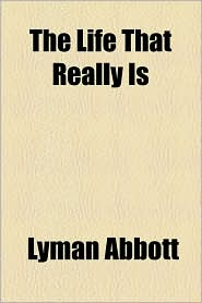 The Life That Really Is - Lyman Abbott