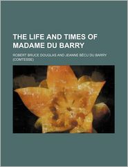 The Life And Times Of Madame Du Barry - Robert Bruce Douglas