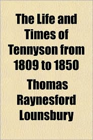 The Life and Times of Tennyson from 1809 to 1850 - Thomas Raynesford Lounsbury